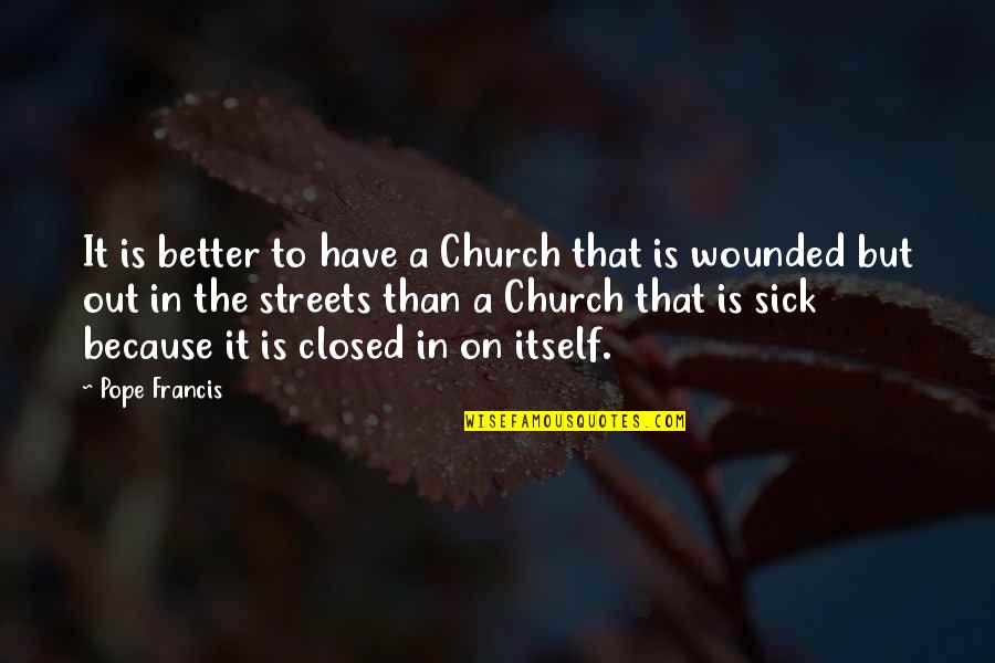 Pope Francis Quotes By Pope Francis: It is better to have a Church that