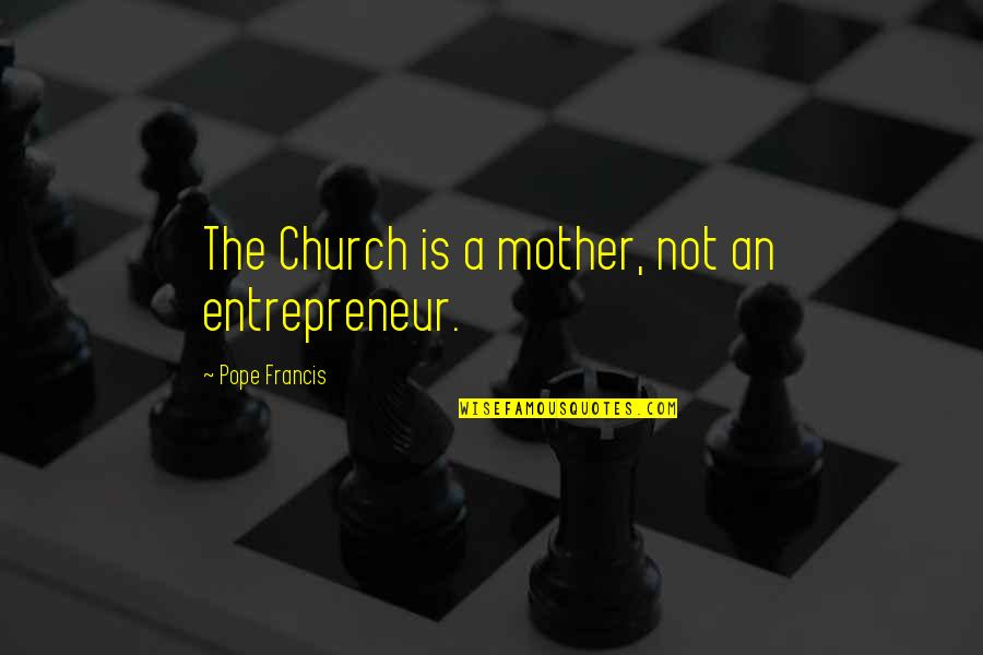 Pope Francis Quotes By Pope Francis: The Church is a mother, not an entrepreneur.