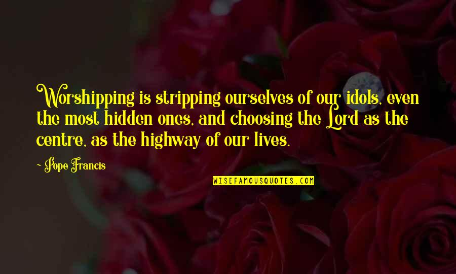 Pope Francis Quotes By Pope Francis: Worshipping is stripping ourselves of our idols, even