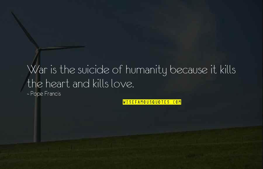 Pope Francis Quotes By Pope Francis: War is the suicide of humanity because it