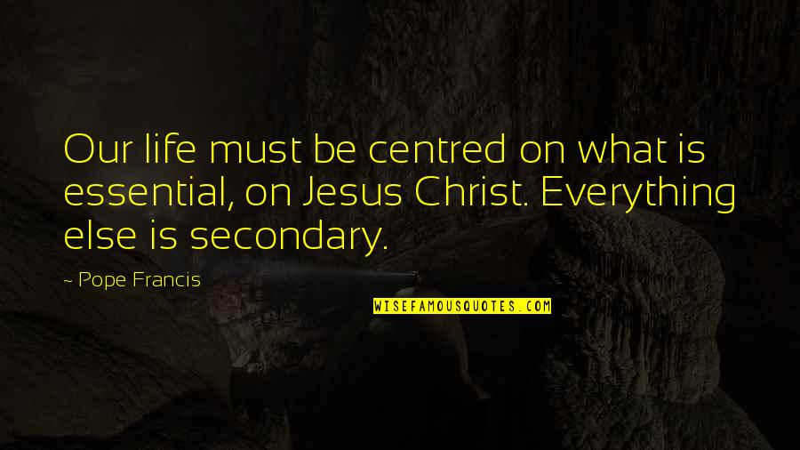 Pope Francis Quotes By Pope Francis: Our life must be centred on what is