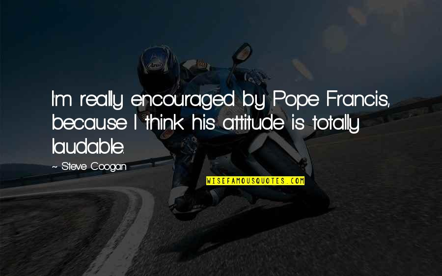 Pope Francis Quotes By Steve Coogan: I'm really encouraged by Pope Francis, because I