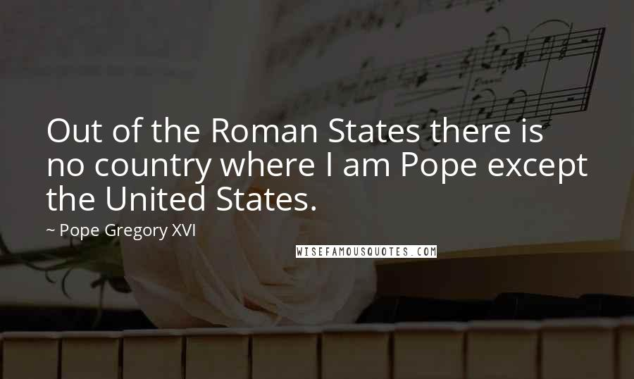 Pope Gregory XVI quotes: Out of the Roman States there is no country where I am Pope except the United States.