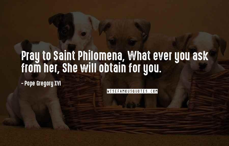 Pope Gregory XVI quotes: Pray to Saint Philomena, What ever you ask from her, She will obtain for you.