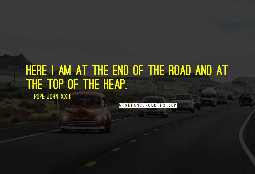 Pope John XXIII quotes: Here I am at the end of the road and at the top of the heap.