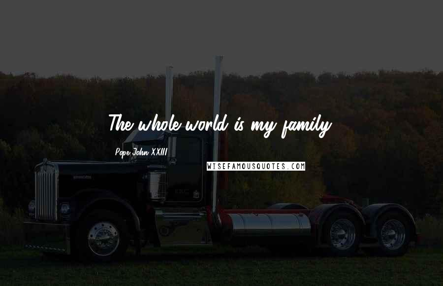 Pope John XXIII quotes: The whole world is my family.