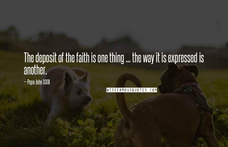 Pope John XXIII quotes: The deposit of the faith is one thing ... the way it is expressed is another.
