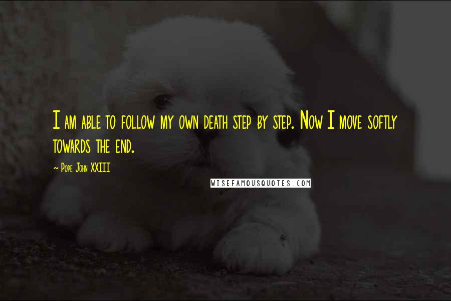 Pope John XXIII quotes: I am able to follow my own death step by step. Now I move softly towards the end.