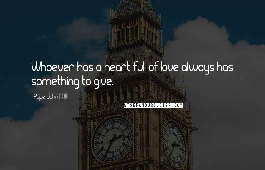 Pope John XXIII quotes: Whoever has a heart full of love always has something to give.