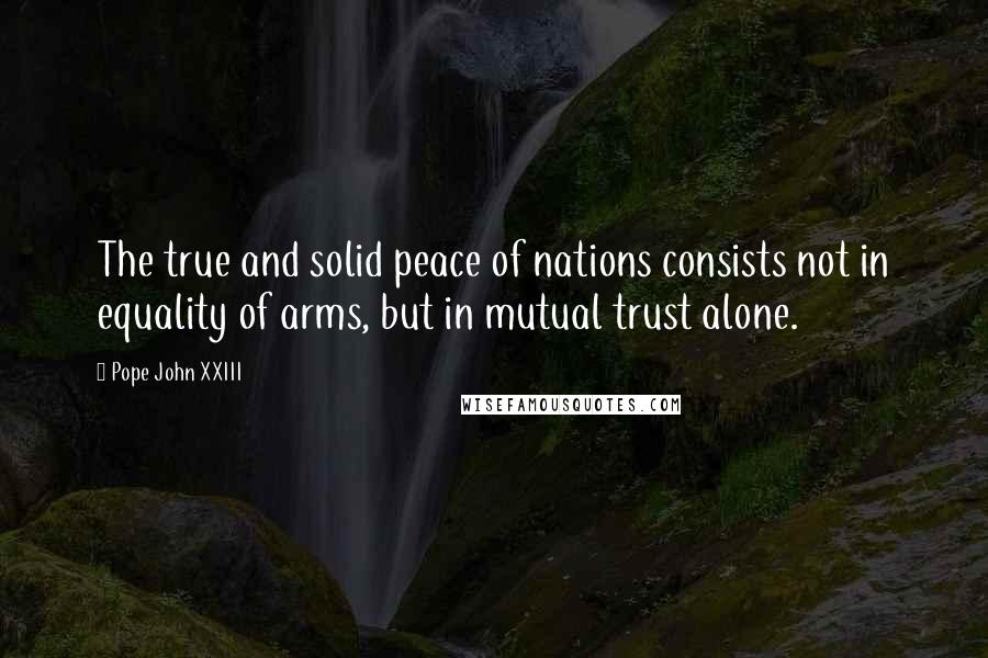 Pope John XXIII quotes: The true and solid peace of nations consists not in equality of arms, but in mutual trust alone.