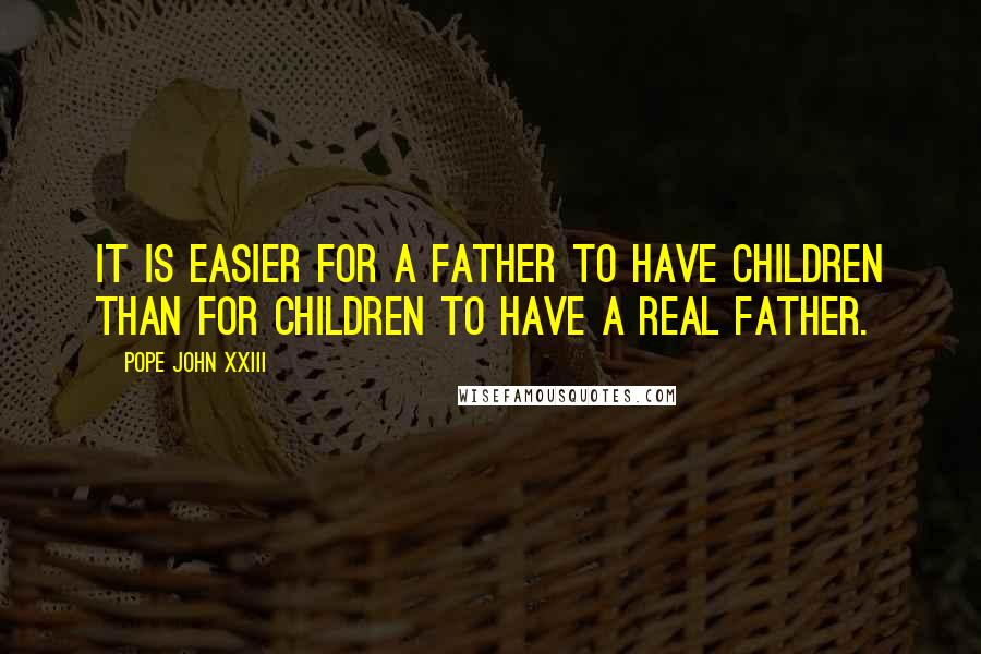 Pope John XXIII quotes: It is easier for a father to have children than for children to have a real father.