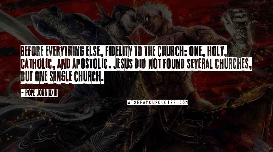 Pope John XXIII quotes: Before everything else, fidelity to the Church: One, Holy, Catholic, and Apostolic. Jesus did not found several churches, but one single Church.