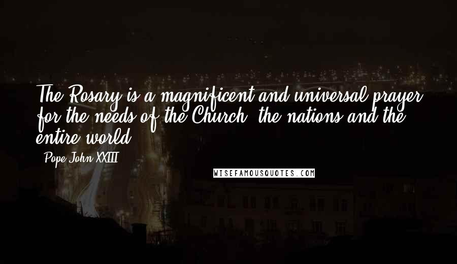 Pope John XXIII quotes: The Rosary is a magnificent and universal prayer for the needs of the Church, the nations and the entire world.