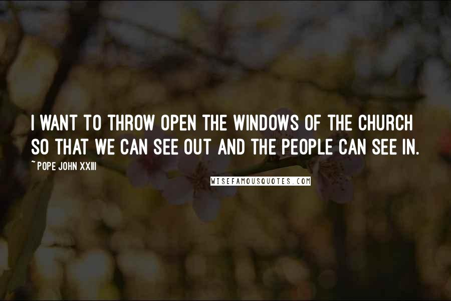 Pope John XXIII quotes: I want to throw open the windows of the Church so that we can see out and the people can see in.