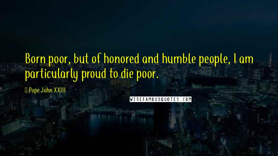 Pope John XXIII quotes: Born poor, but of honored and humble people, I am particularly proud to die poor.