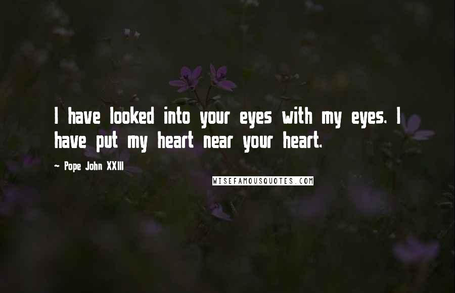Pope John XXIII quotes: I have looked into your eyes with my eyes. I have put my heart near your heart.
