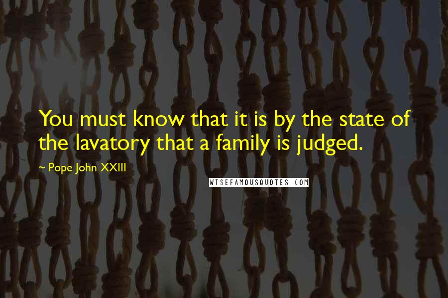 Pope John XXIII quotes: You must know that it is by the state of the lavatory that a family is judged.
