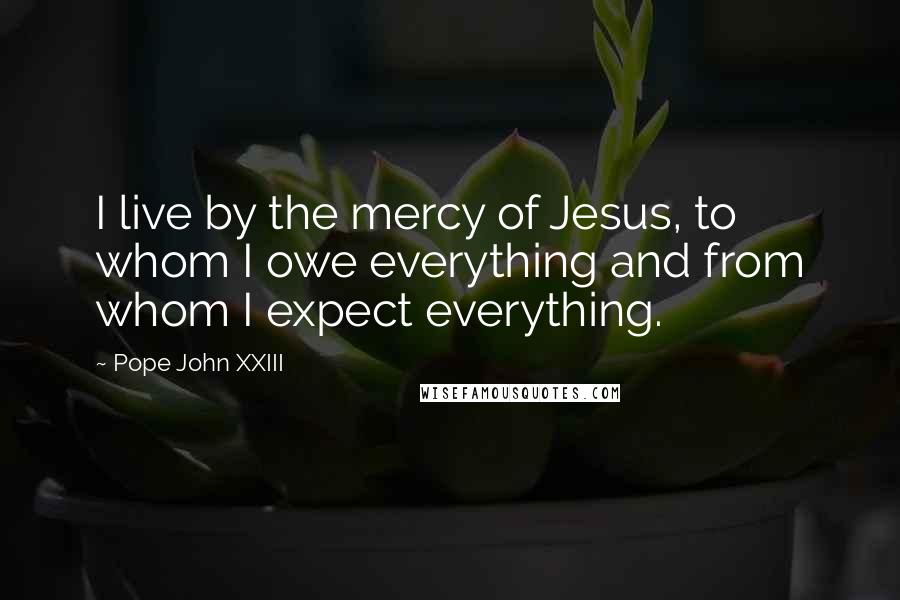Pope John XXIII quotes: I live by the mercy of Jesus, to whom I owe everything and from whom I expect everything.