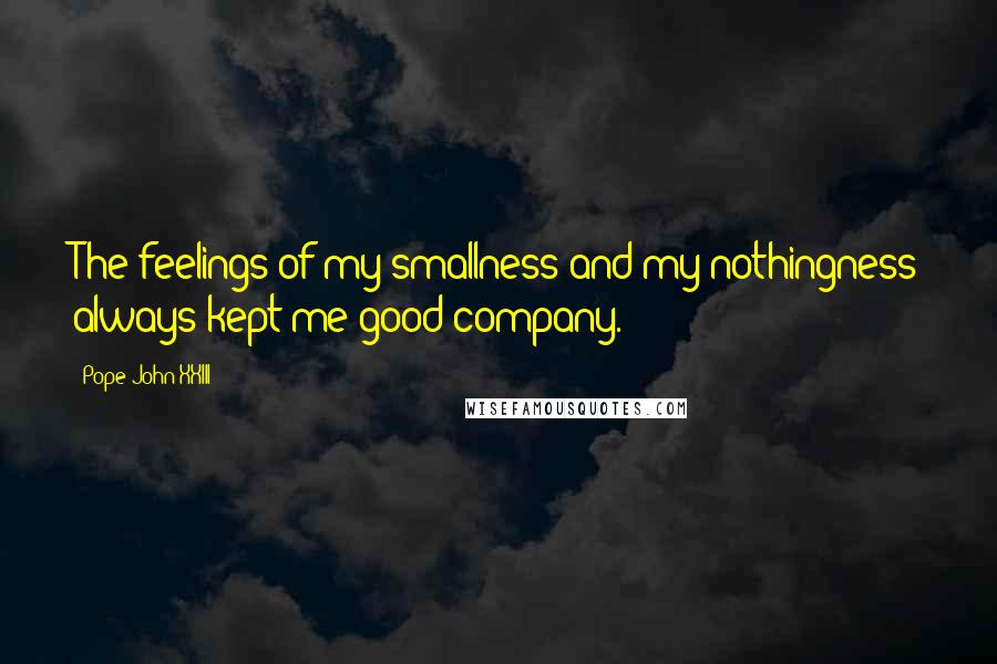 Pope John XXIII quotes: The feelings of my smallness and my nothingness always kept me good company.