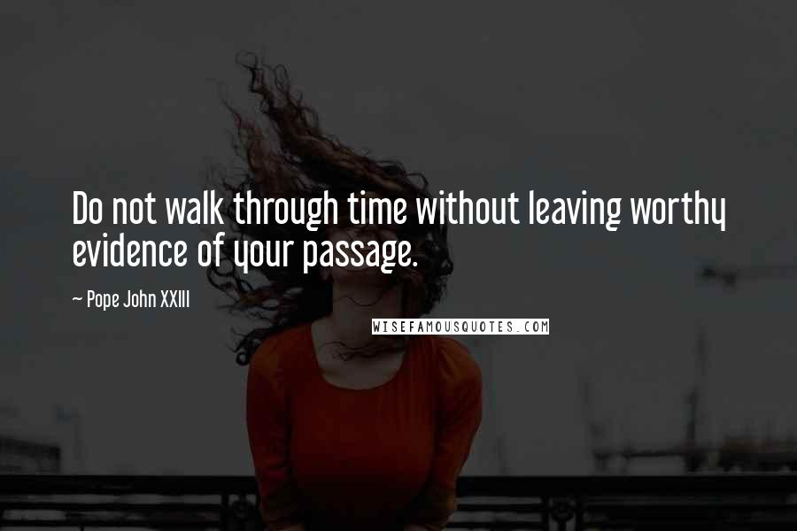 Pope John XXIII quotes: Do not walk through time without leaving worthy evidence of your passage.