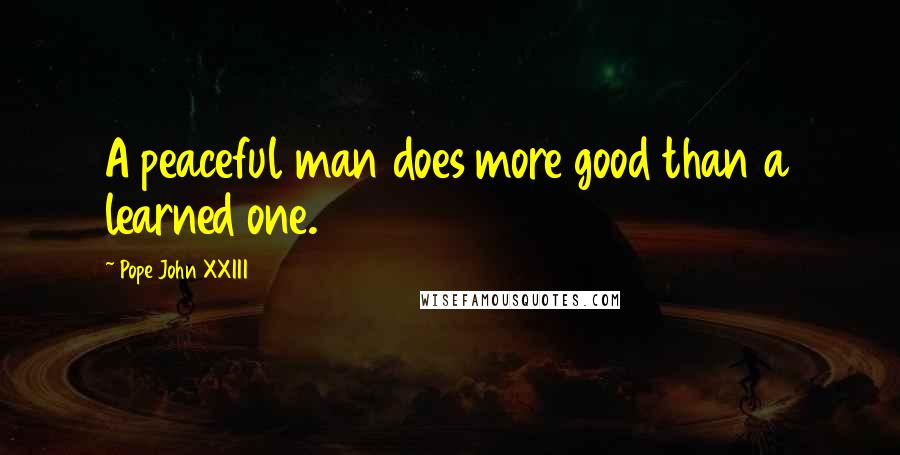 Pope John XXIII quotes: A peaceful man does more good than a learned one.