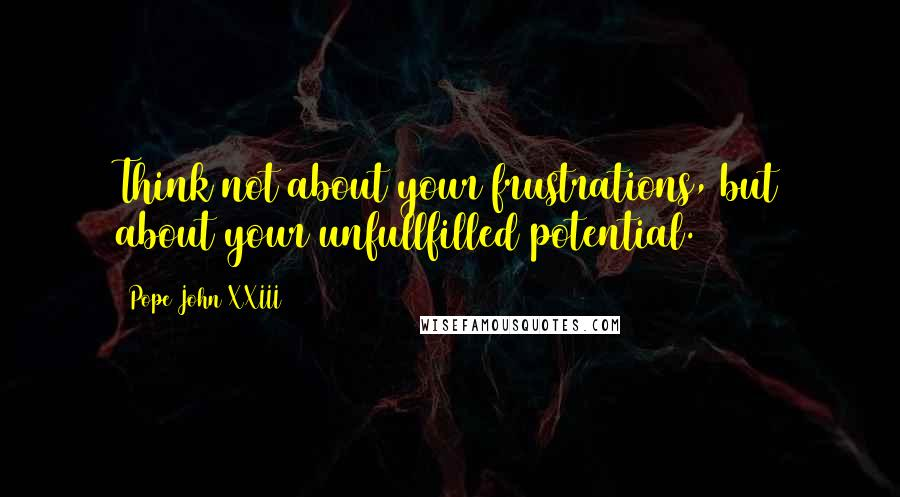 Pope John XXIII quotes: Think not about your frustrations, but about your unfullfilled potential.