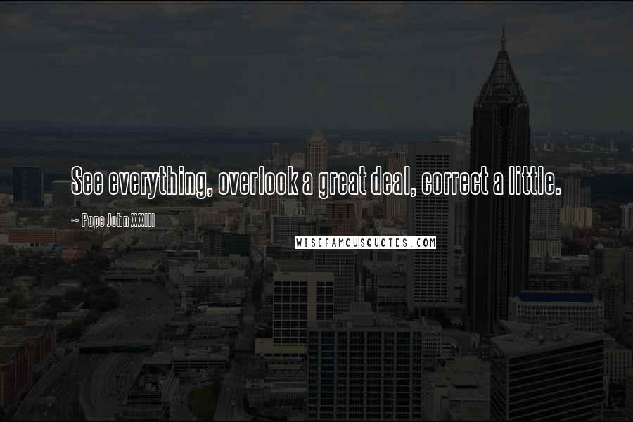 Pope John XXIII quotes: See everything, overlook a great deal, correct a little.