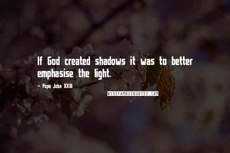 Pope John XXIII quotes: If God created shadows it was to better emphasise the light.
