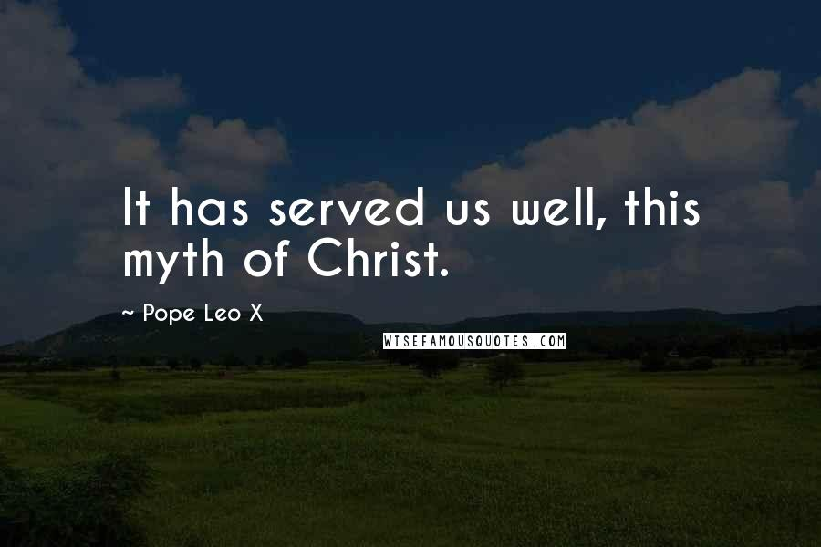 Pope Leo X quotes: It has served us well, this myth of Christ.