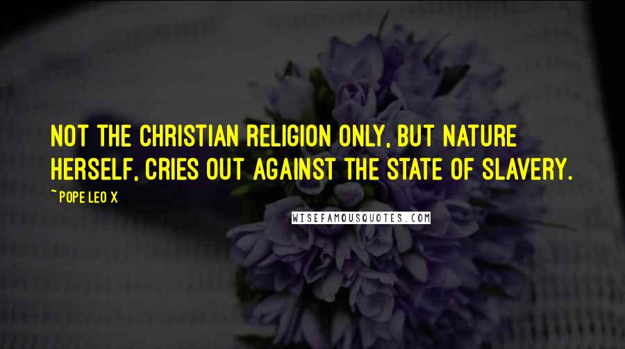 Pope Leo X quotes: Not the Christian religion only, but nature herself, cries out against the state of slavery.