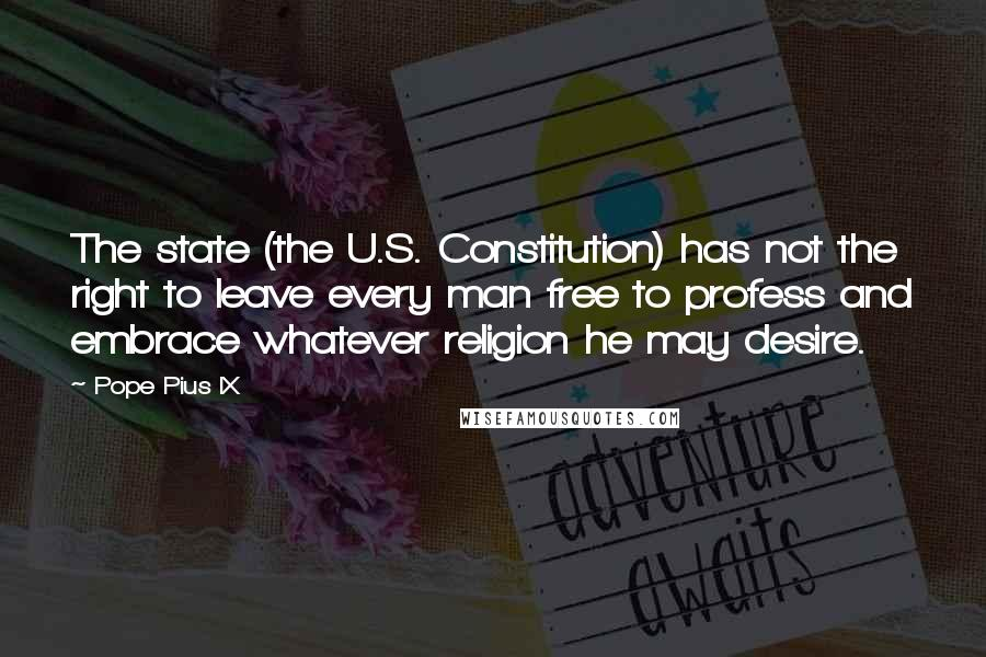 Pope Pius IX quotes: The state (the U.S. Constitution) has not the right to leave every man free to profess and embrace whatever religion he may desire.