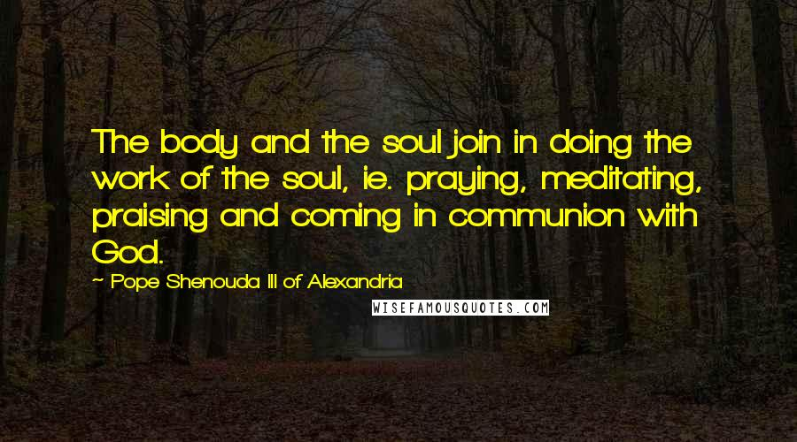 Pope Shenouda III Of Alexandria quotes: The body and the soul join in doing the work of the soul, ie. praying, meditating, praising and coming in communion with God.