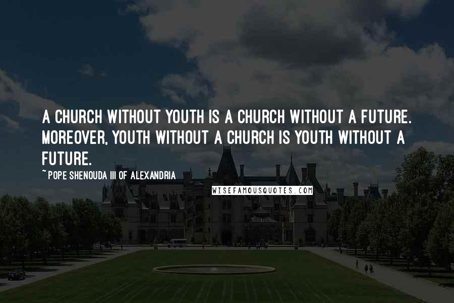 Pope Shenouda III Of Alexandria quotes: A Church without Youth is a Church without a future. Moreover, Youth without a Church is Youth without a future.