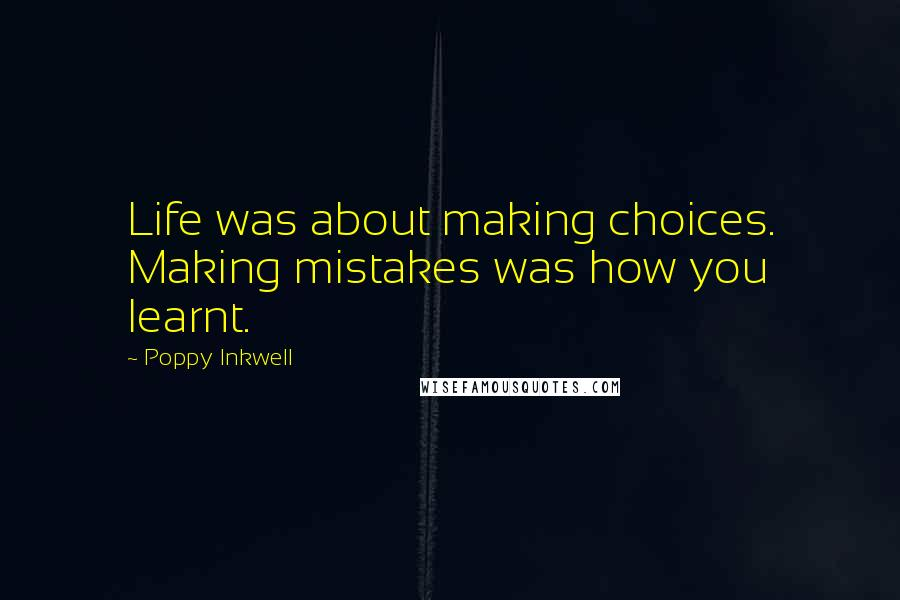Poppy Inkwell quotes: Life was about making choices. Making mistakes was how you learnt.