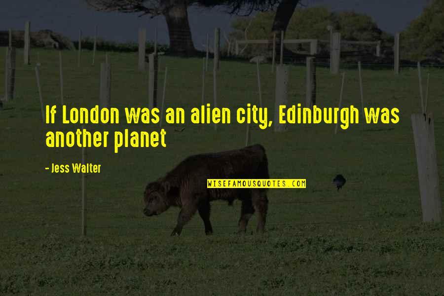 Popular Brooklyn Quotes By Jess Walter: If London was an alien city, Edinburgh was