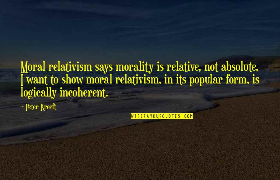Popular Moral Quotes By Peter Kreeft: Moral relativism says morality is relative, not absolute,