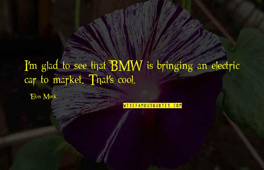 Popular Proverbs Quotes By Elon Musk: I'm glad to see that BMW is bringing