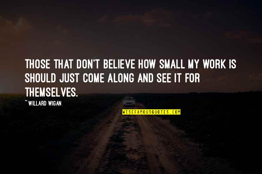 Popular Proverbs Quotes By Willard Wigan: Those that don't believe how small my work