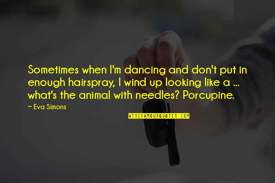 Porcupine Quotes By Eva Simons: Sometimes when I'm dancing and don't put in