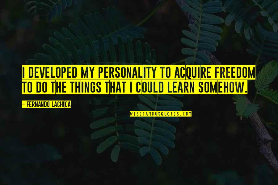 Porcupine Quotes By Fernando Lachica: I developed my personality to acquire freedom to