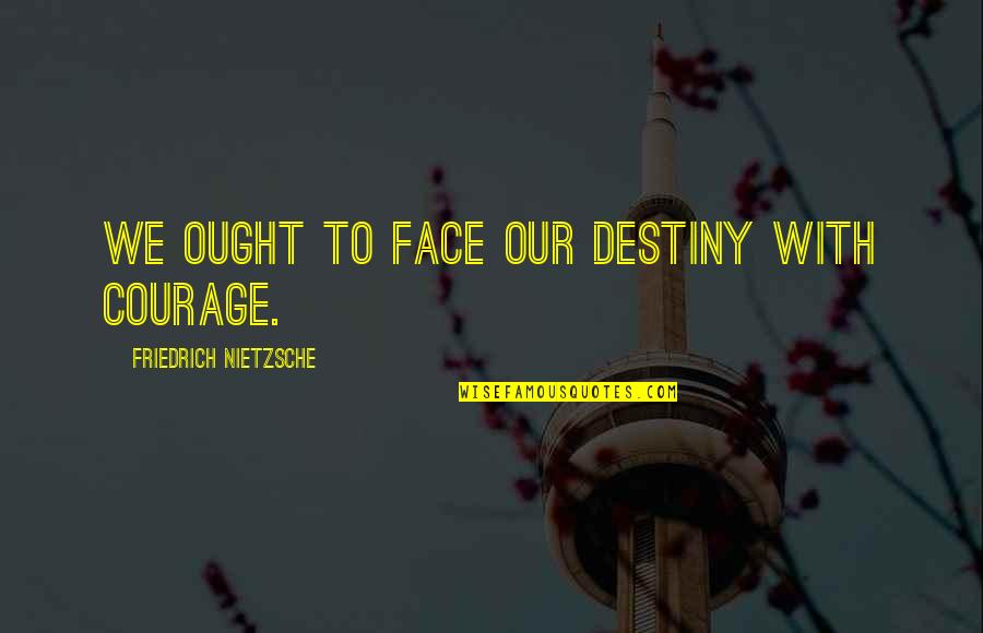Porcupine Quotes By Friedrich Nietzsche: We ought to face our destiny with courage.