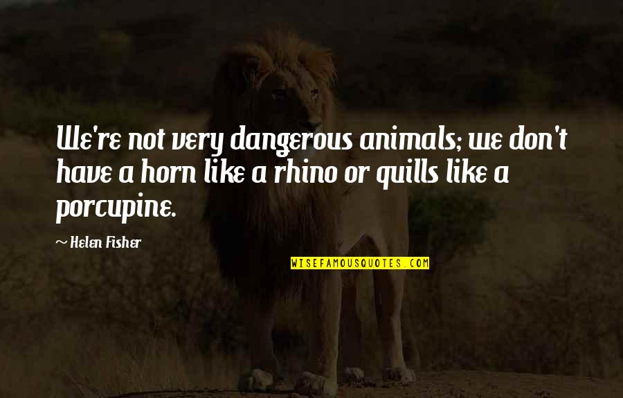 Porcupine Quotes By Helen Fisher: We're not very dangerous animals; we don't have