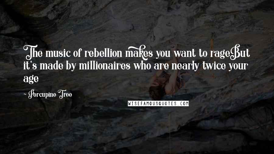 Porcupine Tree quotes: The music of rebellion makes you want to rageBut it's made by millionaires who are nearly twice your age