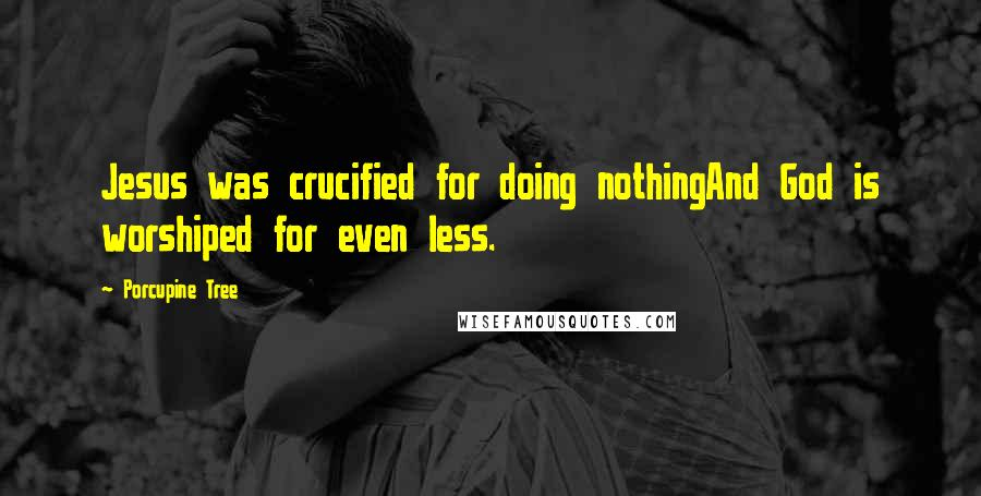 Porcupine Tree quotes: Jesus was crucified for doing nothingAnd God is worshiped for even less.