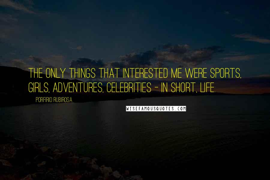 Porfirio Rubirosa quotes: The only things that interested me were sports, girls, adventures, celebrities - in short, life.