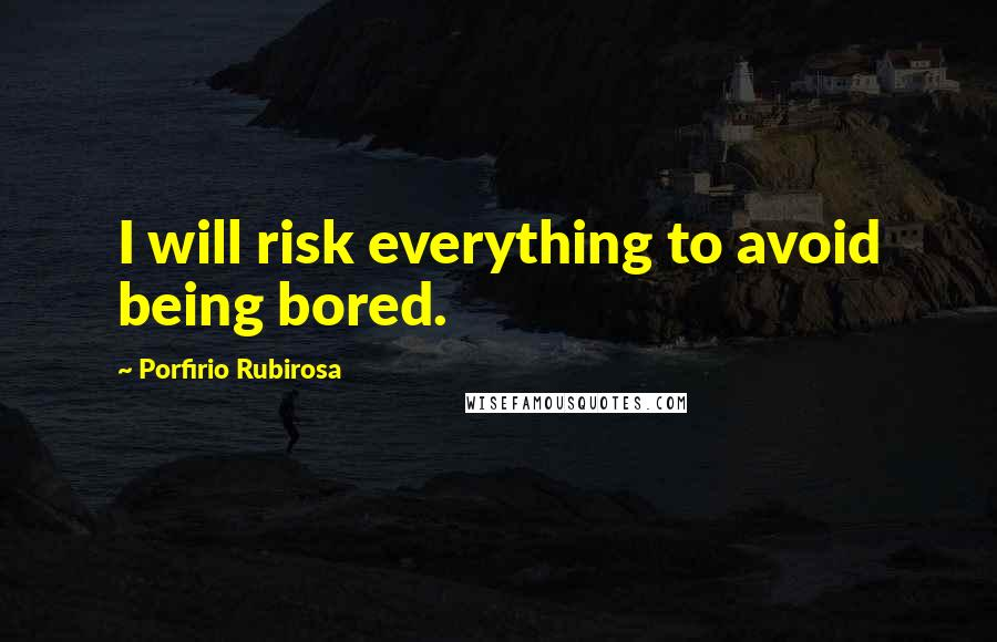 Porfirio Rubirosa quotes: I will risk everything to avoid being bored.