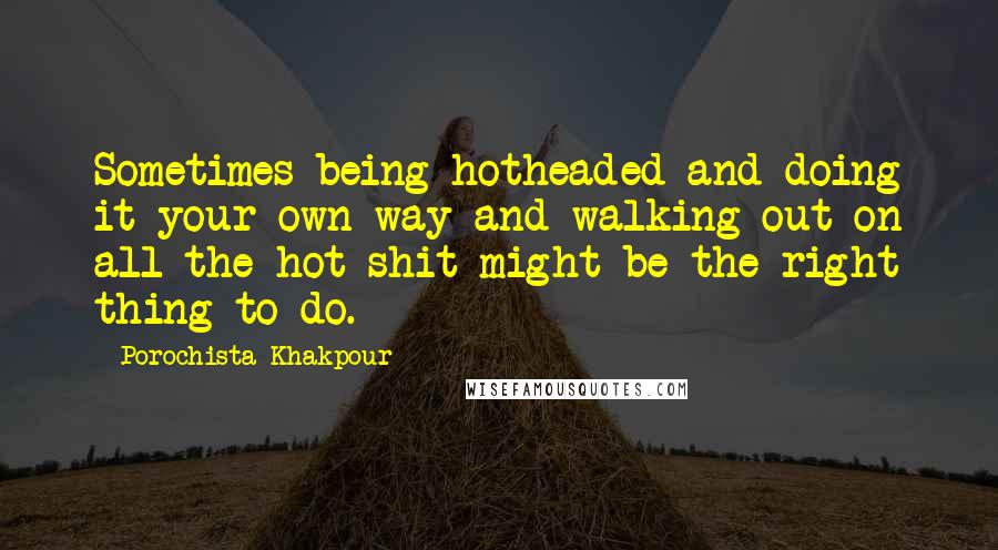 Porochista Khakpour quotes: Sometimes being hotheaded and doing it your own way and walking out on all the hot shit might be the right thing to do.
