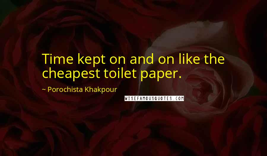 Porochista Khakpour quotes: Time kept on and on like the cheapest toilet paper.