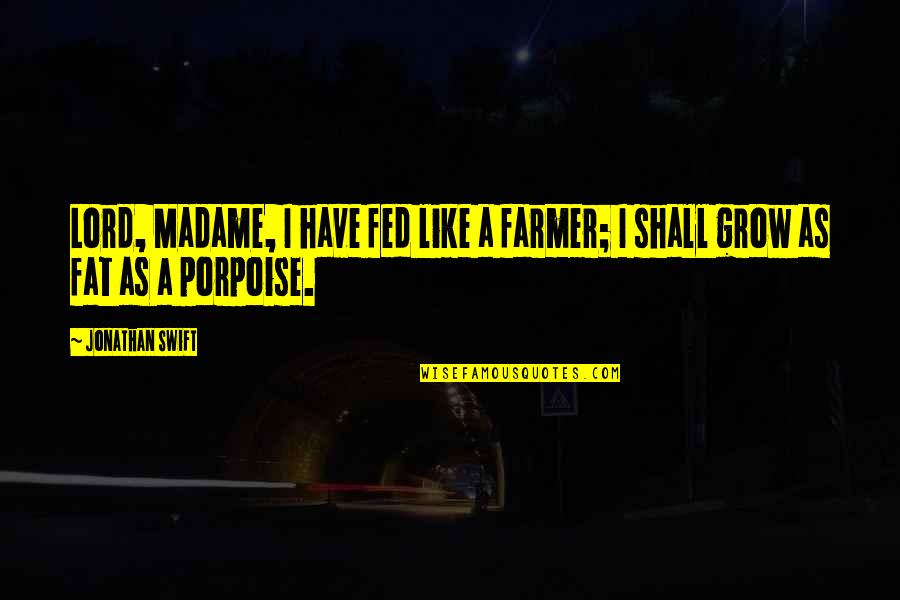 Porpoise Quotes By Jonathan Swift: Lord, Madame, I have fed like a farmer;