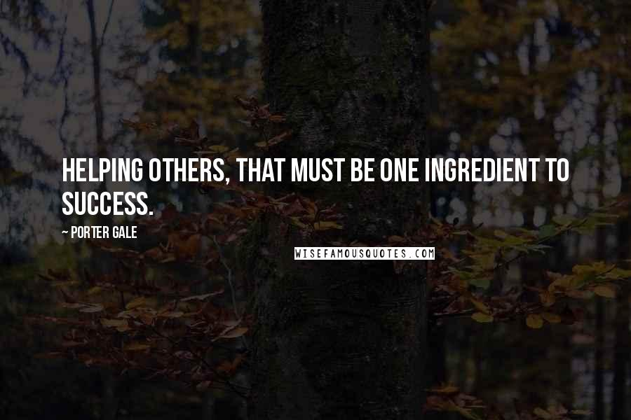 Porter Gale quotes: Helping others, that must be one ingredient to success.